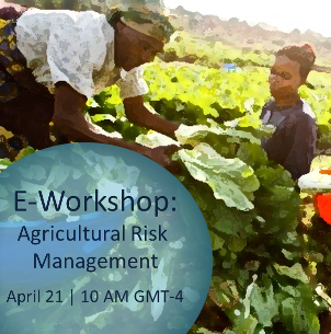"JOIN US Tuesday, April 21st 10:00 AM (GMT-4) for the E-WORKSHOP ""Agricultural Risk Management: Innovations you should know about"""