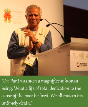 "A quote from Muhammad Yunus: ""Dr. Pant was such a magnificent human being. What a life of total dedication to the cause of the poor he lived. We all mourn his untimely death."""